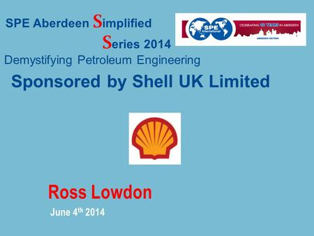Ross Lowdon June 4 th 2014 SPE Aberdeen S implified S eries 2014 Demystifying Petroleum Engineering Sponsored by Shell UK Limited.