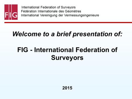 International Federation of Surveyors Fédération Internationale des Géomètres International Vereinigung der Vermessungsingenieure Welcome to a brief presentation.