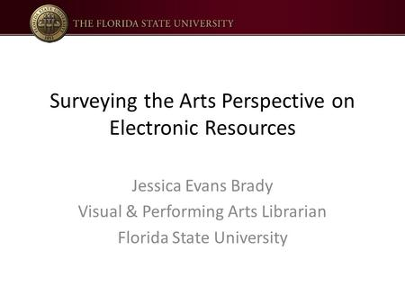 Surveying the Arts Perspective on Electronic Resources Jessica Evans Brady Visual & Performing Arts Librarian Florida State University.