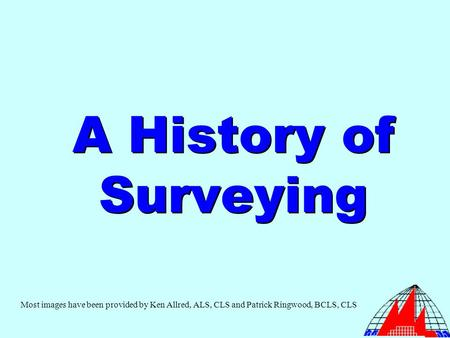 A History of Surveying Most images have been provided by Ken Allred, ALS, CLS and Patrick Ringwood, BCLS, CLS.
