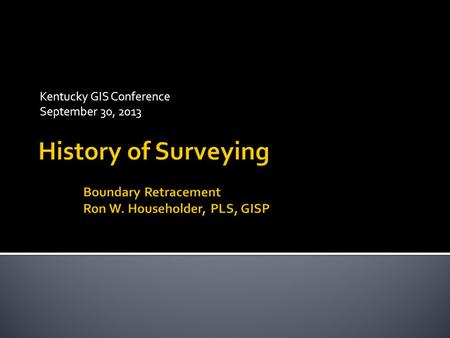 "Kentucky GIS Conference September 30, 2013.  Context  Definitions  Retracement  Surveyor as ""Detective""  History  Ancient Development  Common Law."