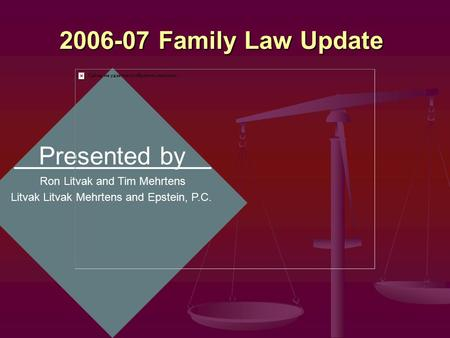 2006-07 Family <strong>Law</strong> Update Presented by Ron Litvak and Tim Mehrtens Litvak Mehrtens and Epstein, P.C.