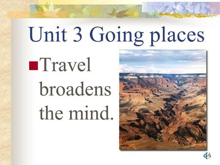Unit 3 Going places Travel broadens the mind. Adventure travel Hiking Rafting.