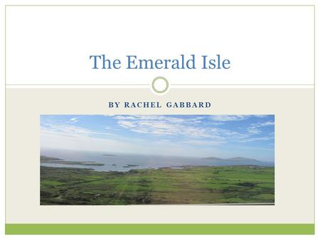 "BY RACHEL GABBARD The Emerald Isle. Culture The Irish people are easy going, light hearted, good humored, polite and cheerful. ""God gave us time and he."