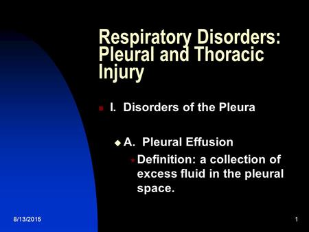8/13/20151 Respiratory Disorders: Pleural and Thoracic Injury I. Disorders of the Pleura  A. Pleural Effusion  Definition: a collection of excess fluid.