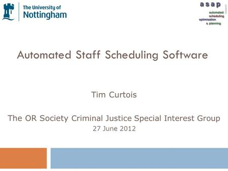 Automated Staff Scheduling Software Tim Curtois The OR Society Criminal Justice Special Interest Group 27 June 2012.