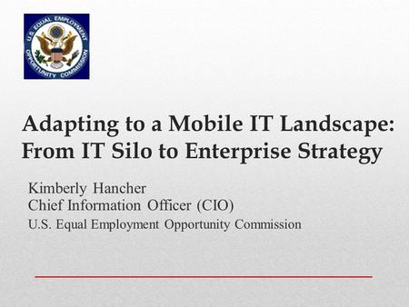 Adapting to a Mobile IT Landscape: From IT Silo to Enterprise Strategy Kimberly Hancher Chief Information Officer (CIO) U.S. Equal Employment Opportunity.