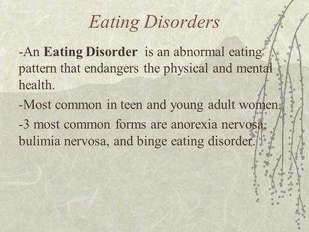Eating Disorders -An Eating Disorder is an abnormal eating pattern that endangers the physical and mental health. -Most common in teen and young adult.
