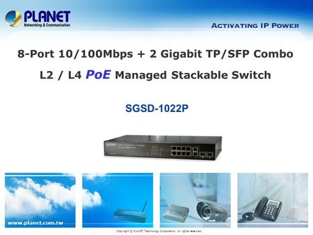 Www.planet.com.tw SGSD-1022P Copyright © PLANET Technology Corporation. All rights reserved. 8-Port 10/100Mbps + 2 Gigabit TP/SFP Combo L2 / L4 PoE Managed.