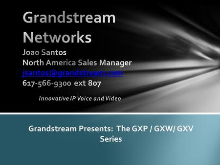 Innovative IP Voice and Video Grandstream Presents: The GXP / GXW/ GXV Series.