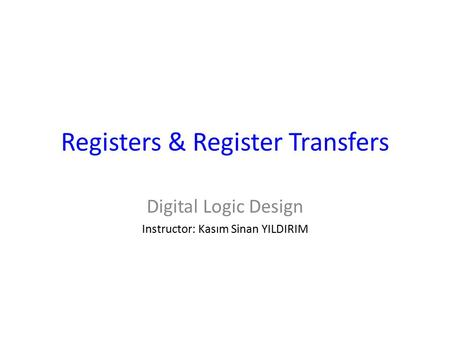Registers & Register Transfers Digital Logic Design Instructor: Kasım Sinan YILDIRIM.