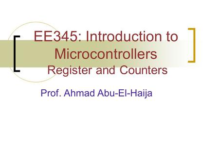 EE345: Introduction to Microcontrollers Register and Counters Prof. Ahmad Abu-El-Haija.