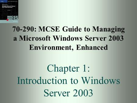 70-290: MCSE Guide to Managing a Microsoft Windows Server 2003 Environment, Enhanced Chapter 1: Introduction to Windows Server 2003.