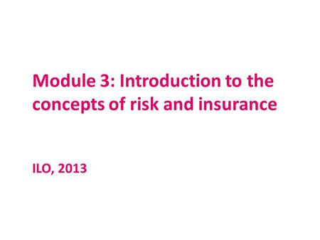 Module 3: Introduction to the concepts of risk and insurance ILO, 2013.