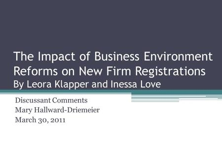 The Impact of Business Environment Reforms on New Firm Registrations By Leora Klapper and Inessa Love Discussant Comments Mary Hallward-Driemeier March.