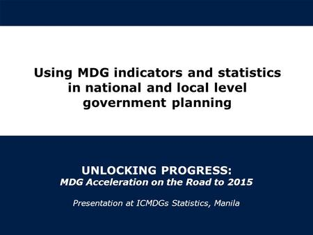 | © United Nations Development Programme UNLOCKING PROGRESS: MDG Acceleration on the Road to 2015 Presentation at ICMDGs Statistics, Manila Using MDG indicators.