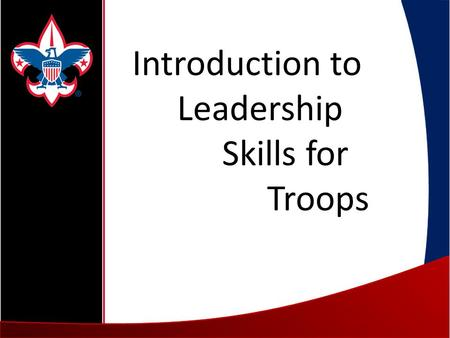 Introduction to Leadership Skills for Troops. Welcome Staff Introductions Course Description 1.Troop Organization 2.Tools of the Trade 3.Leadership &