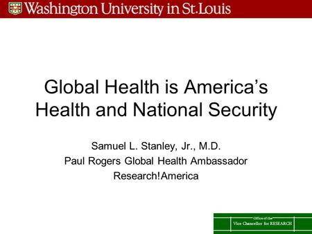 Vice Chancellor for RESEARCH Office of the Global Health is America's Health and National Security Samuel L. Stanley, Jr., M.D. Paul Rogers Global Health.
