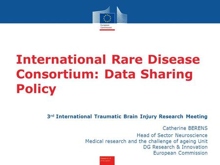Research & Innovation International Rare Disease Consortium: Data Sharing Policy 3 rd International Traumatic Brain Injury Research Meeting Catherine BERENS.