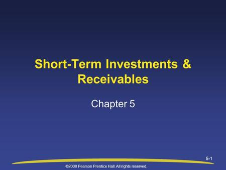 ©2008 Pearson Prentice Hall. All rights reserved. 5-1 Short-Term Investments & Receivables Chapter 5.