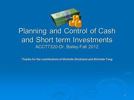 1 Planning and Control of Cash and Short term Investments ACCT7320-Dr. Bailey-Fall 2012 Thanks for the contributions of Michelle Strickland and Michelle.