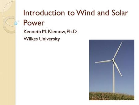 Introduction to Wind and Solar Power Kenneth M. Klemow, Ph.D. Wilkes University.