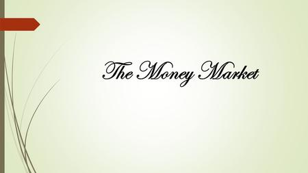 The Money Market. The money market is the market for short term debt – that is, debt that matures in less than or equal to one year. The main instruments.