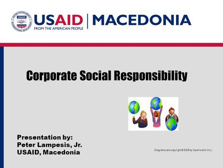 Corporate Social Responsibility Presentation by: Peter Lampesis, Jr. USAID, Macedonia Diagrams are copyright © 2005 by Openworld, Inc.)
