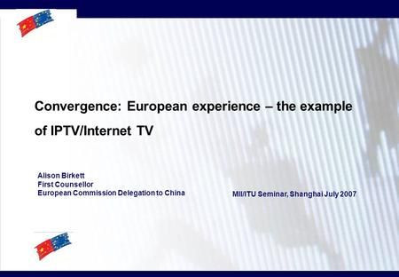 Convergence: European experience – the example of IPTV/Internet TV Alison Birkett First Counsellor European Commission Delegation to China MII/ITU Seminar,