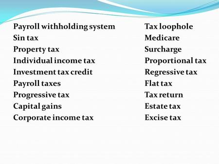 Payroll withholding systemTax loophole Sin taxMedicare Property taxSurcharge Individual income taxProportional tax Investment tax creditRegressive tax.