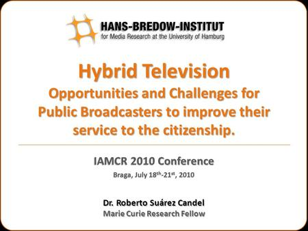Hybrid Television Opportunities and Challenges for Public Broadcasters to improve their service to the citizenship. Dr. Roberto Suárez Candel Marie Curie.