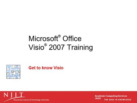 Academic Computing Services 2010 Microsoft ® Office Visio ® 2007 Training Get to know Visio.