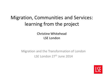 Migration, Communities and Services: learning from the project Christine Whitehead LSE London Migration and the Transformation of London LSE London 27.