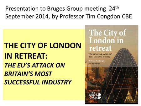 THE CITY OF LONDON IN RETREAT: THE EU'S ATTACK ON BRITAIN'S MOST SUCCESSFUL INDUSTRY Presentation to Bruges Group meeting 24 th September 2014, by Professor.