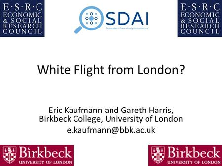 White Flight from London? Eric Kaufmann and Gareth Harris, Birkbeck College, University of London