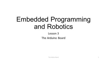 Embedded Programming and Robotics Lesson 3 The Arduino Board 1.