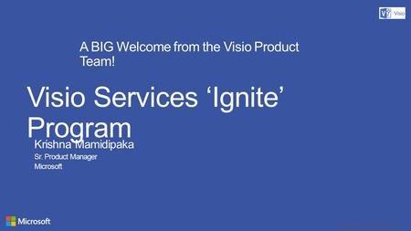 Copyright© 2012 Microsoft Corporation A BIG Welcome from the Visio Product Team! Visio Services 'Ignite' Program Krishna Mamidipaka Sr. Product Manager.