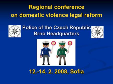 Regional conference on domestic violence legal reform 12.-14. 2. 2008, Sofia Police of the Czech Republic Brno Headquarters.