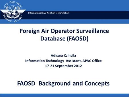 International Civil Aviation Organization Foreign Air Operator Surveillance Database (FAOSD) Adisara Czincila Information Technology Assistant, APAC Office.
