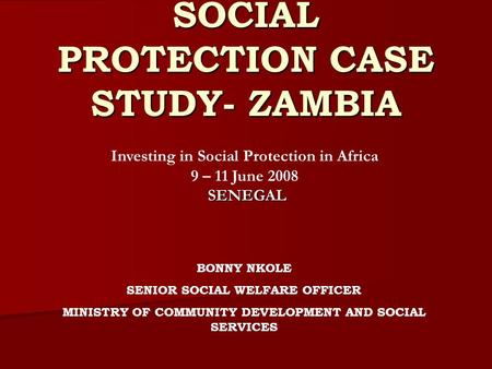 SOCIAL PROTECTION CASE STUDY- ZAMBIA BONNY NKOLE SENIOR SOCIAL WELFARE OFFICER MINISTRY OF COMMUNITY DEVELOPMENT AND SOCIAL SERVICES Investing in Social.