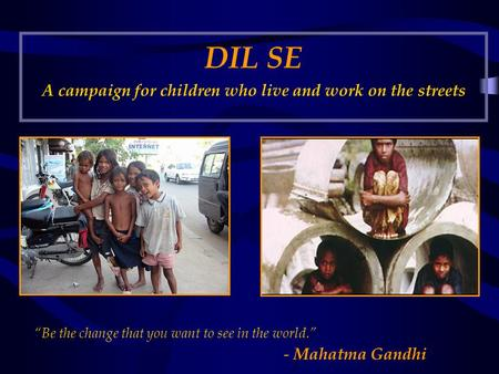 "DIL SE A campaign for children who live and work on the streets ""Be the change that you want to see in the world."" - Mahatma Gandhi."