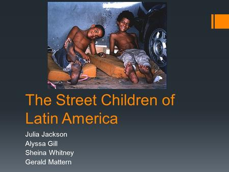 The Street Children of Latin America Julia Jackson Alyssa Gill Sheina Whitney Gerald Mattern.