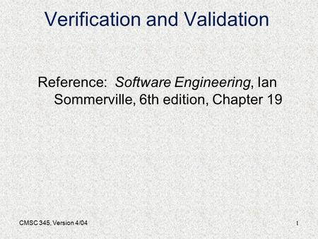 1CMSC 345, Version 4/04 Verification and Validation Reference: Software Engineering, Ian Sommerville, 6th edition, Chapter 19.