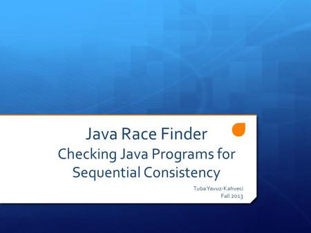 Java Race Finder Checking Java Programs for Sequential Consistency Tuba Yavuz-Kahveci Fall 2013.