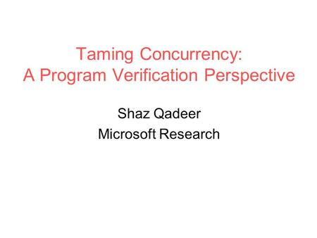 Taming Concurrency: A Program Verification Perspective Shaz Qadeer Microsoft Research.