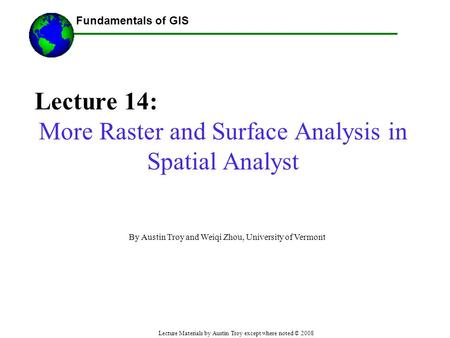 Fundamentals of GIS Lecture Materials by Austin Troy except where noted © 2008 Lecture 14: More Raster and Surface Analysis in Spatial Analyst ------Using.
