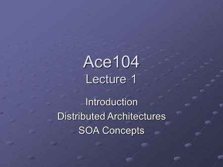 Ace104 Lecture 1 Introduction Distributed <strong>Architectures</strong> SOA Concepts.