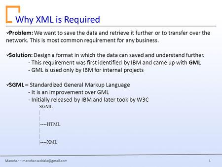 Manohar – Why XML is Required Problem: We want to save the data and retrieve it further or to transfer over the network. This.