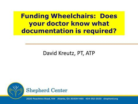 Funding Wheelchairs: Does your doctor know what documentation is required? David Kreutz, PT, ATP.