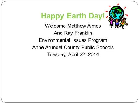 Happy Earth Day! Welcome Matthew Almes And Ray Franklin Environmental Issues Program Anne Arundel County Public Schools Tuesday, April 22, 2014.
